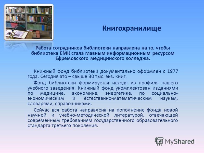 Книгохранилище Работа сотрудников библиотеки направлена на то, чтобы библиотека ЕМК стала главным информационным ресурсом Ефремовского медицинского колледжа. Книжный фонд библиотеки документально оформлен с 1977 года. Сегодня это – свыше 30 тыс. экз.