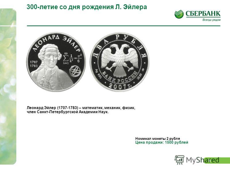 8 300-летие со дня рождения Л. Эйлера Леонард Эйлер (1707-1783) – математик, механик, физик, член Санкт-Петербургской Академии Наук. Номинал монеты 2 рубля Цена продажи: 1500 рублей