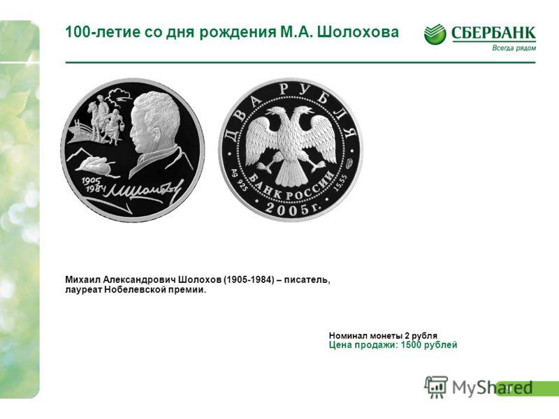 9 100-летие со дня рождения М.А. Шолохова RGB Михаил Александрович Шолохов (1905-1984) – писатель, лауреат Нобелевской премии. Номинал монеты 2 рубля Цена продажи: 1500 рублей