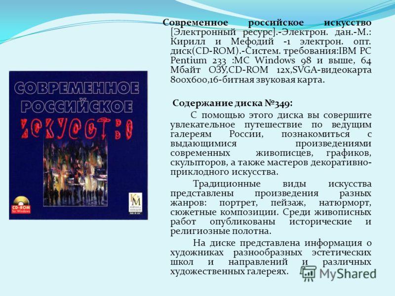 Современное российское искусство [Электронный ресурс].-Электрон. дан.-М.: Кирилл и Мефодий -1 электрон. опт. диск(CD-ROM).-Cистем. требования:IBM PC Pentium 233 :MC Windows 98 и выше, 64 Мбайт ОЗУ,CD-ROM 12х,SVGA-видеокарта 800х600,16-битная звуковая
