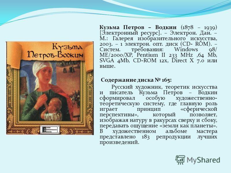 Кузьма Петров – Водкин (1878 – 1939) [Электронный ресурс]. – Электрон. Дан. – М.: Галерея изобразительного искусства, 2003. – 1 электрон. опт. диск (CD- ROM). – Систем. требования: Windows 98/ ME/2000/XP, Pentium II 233 MHz,64 Mb, SVGA 4Mb, CD-ROM 12