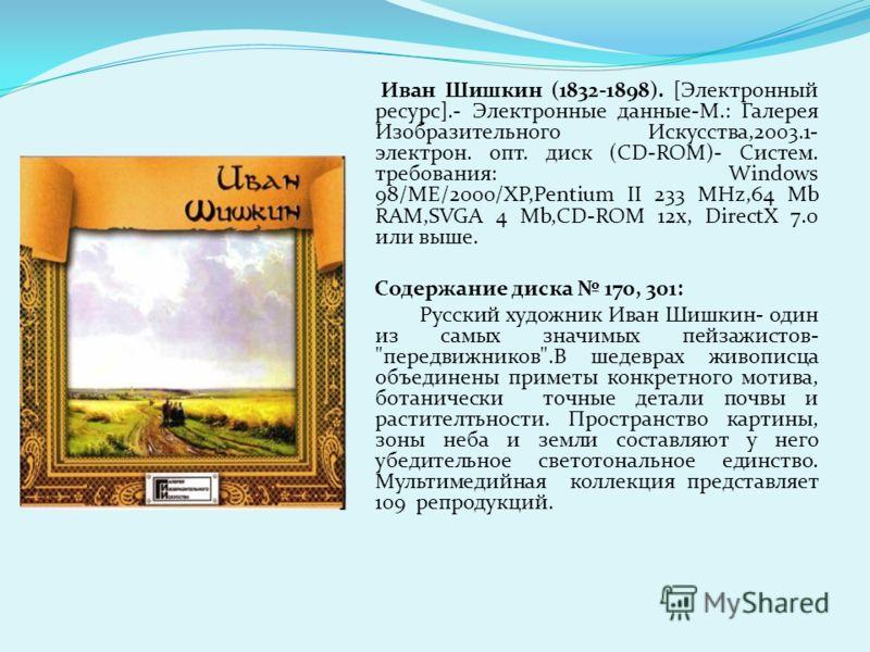 Иван Шишкин (1832-1898). [Электронный ресурс].- Электронные данные-М.: Галерея Изобразительного Искусства,2003.1- электрон. опт. диск (СD-ROM)- Систем. требования: Windows 98/ME/2000/XP,Pentium II 233 MHz,64 Mb RAM,SVGA 4 Mb,CD-ROM 12x, DirectX 7.0 и