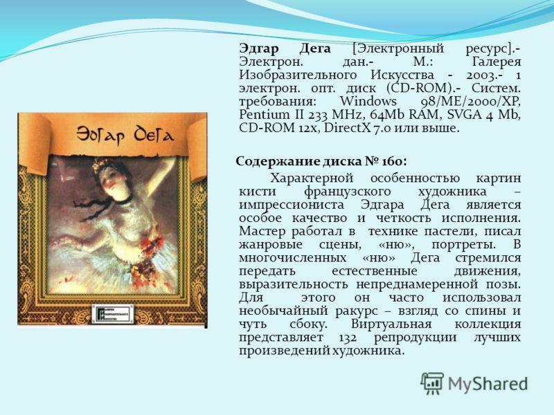 Эдгар Дега [Электронный ресурс].- Электрон. дан.- М.: Галерея Изобразительного Искусства - 2003.- 1 электрон. опт. диск (CD-ROM).- Систем. требования: Windows 98/ME/2000/XP, Pentium II 233 MHz, 64Mb RAM, SVGA 4 Mb, CD-ROM 12х, DirectX 7.0 или выше. С