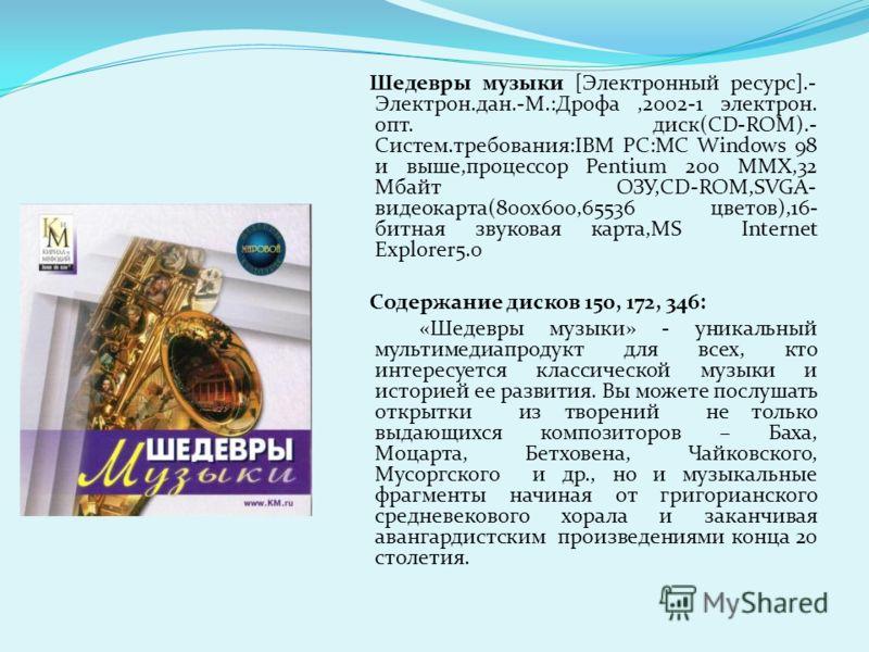 Шедевры музыки [Электронный ресурс].- Электрон.дан.-М.:Дрофа,2002-1 электрон. опт. диск(CD-ROM).- Cистем.требования:IBM PC:MC Windows 98 и выше,процессор Pentium 200 MMX,32 Мбайт ОЗУ,CD-ROM,SVGA- видеокарта(800х600,65536 цветов),16- битная звуковая к