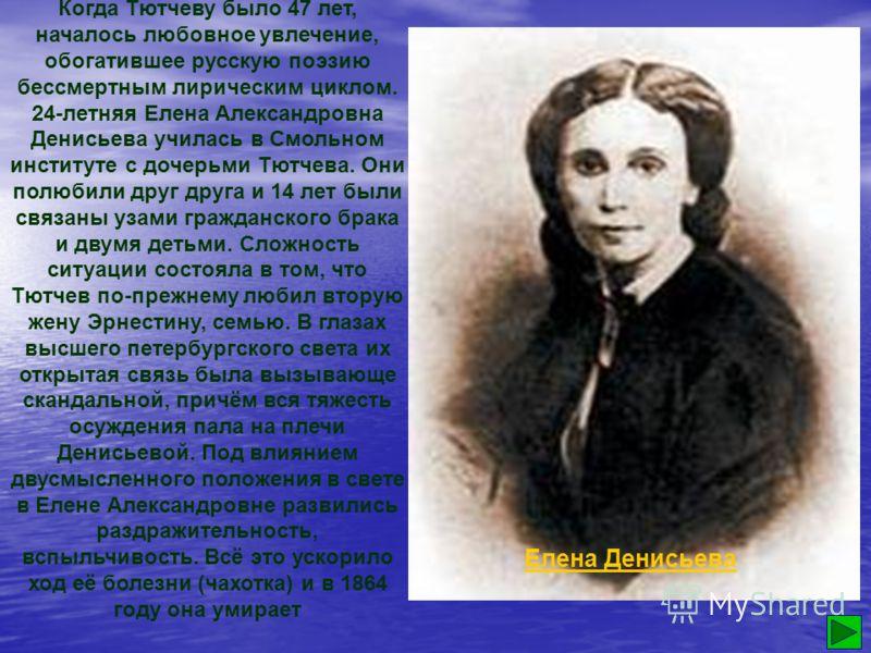 В 1839 году Тютчев женится на Эрнестине Дернберг. В 1844 году возвращается на Родину. В минуты душевной радости и впору глубокого отчаяния у изголовья больного духом и телом поэта склонялась верная Нести. Это она, в пору его великого горя после утрат