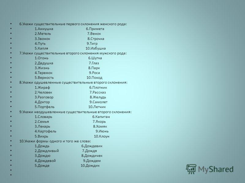 6.Укажи существительные первого склонения женского рода: 1.Аннушка 6.Примета 2.Метель 7.Венок 3.Звонок 8.Строчка 4.Путь 9.Тигр 5.Капля 10.Избушка 7.Укажи существительные второго склонения мужского рода: 1.Огонь 6.Шутка 2.Дедушка 7.Глаз 3.Жизнь 8.Парк