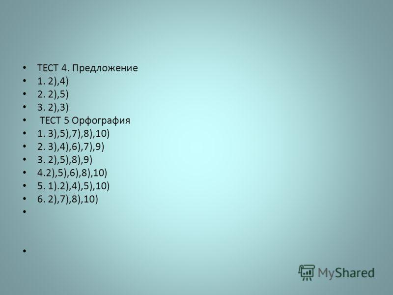 ТЕСТ 4. Предложение 1. 2),4) 2. 2),5) 3. 2),3) ТЕСТ 5 Орфография 1. 3),5),7),8),10) 2. 3),4),6),7),9) 3. 2),5),8),9) 4.2),5),6),8),10) 5. 1).2),4),5),10) 6. 2),7),8),10)