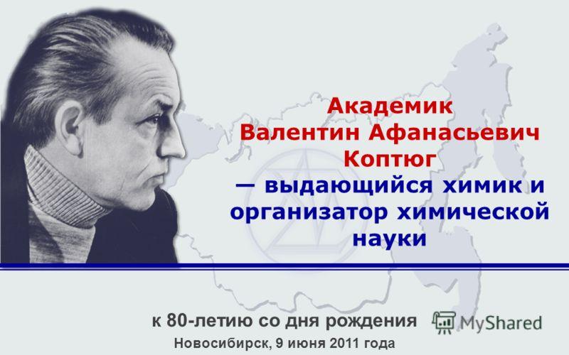 Академик Валентин Афанасьевич Коптюг выдающийся химик и организатор химической науки к 80-летию со дня рождения Новосибирск, 9 июня 2011 года