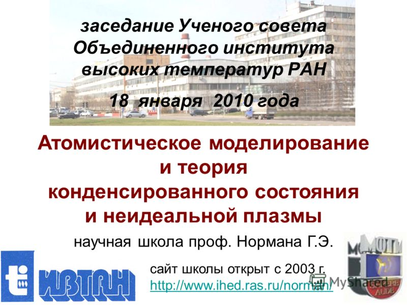 заседание Ученого совета Объединенного института высоких температур РАН 18 января 2010 года Атомистическое моделирование и теория конденсированного состояния и неидеальной плазмы научная школа проф. Нормана Г.Э. сайт школы открыт с 2003 г. http://www
