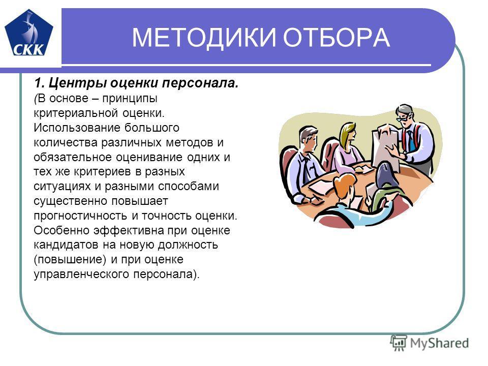 МЕТОДИКИ ОТБОРА 1. Центры оценки персонала. (В основе – принципы критериальной оценки. Использование большого количества различных методов и обязательное оценивание одних и тех же критериев в разных ситуациях и разными способами существенно повышает