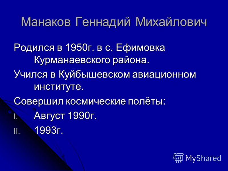 Манаков Геннадий Михайлович Родился в 1950г. в с. Ефимовка Курманаевского района. Учился в Куйбышевском авиационном институте. Совершил космические полёты: I. Август 1990г. II. 1993г.