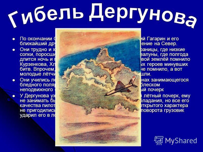 По окончании Оренбургского лётного училища Юрий Гагарин и его ближайший друг и тёзка Дергунов получили назначение на Север. По окончании Оренбургского лётного училища Юрий Гагарин и его ближайший друг и тёзка Дергунов получили назначение на Север. Он