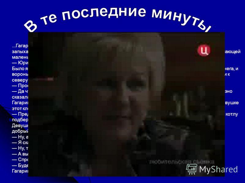 ...Гагарин и Серёгин в лётных комбинезонах шли вразвалочку к самолёту, когда их окликнул запыхавшийся голос. Девушка-официантка в белом фартучке и крахмальной наколке, напоминающей маленькую корону, подбежала к ним, держа в руке голубой билетик: Юрий