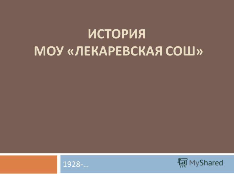 ИСТОРИЯ МОУ « ЛЕКАРЕВСКАЯ СОШ » 1928-…