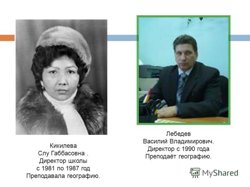 Кикилева Слу Габбасовна. Директор школы с 1981 по 1987 год Преподавала географию. Лебедев Василий Владимирович. Директор с 1990 года Преподаёт географию.