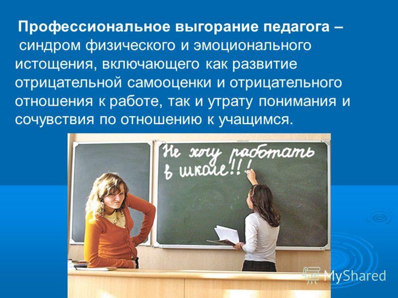 Профессиональное выгорание педагога – синдром физического и эмоционального истощения, включающего как развитие отрицательной самооценки и отрицательного отношения к работе, так и утрату понимания и сочувствия по отношению к учащимся.