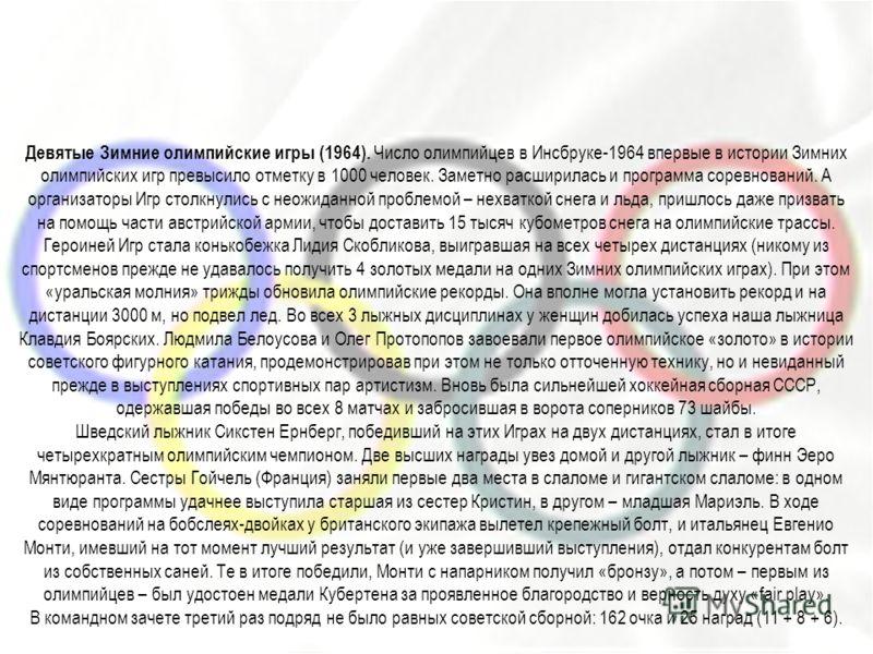 Девятые Зимние олимпийские игры (1964). Число олимпийцев в Инсбруке-1964 впервые в истории Зимних олимпийских игр превысило отметку в 1000 человек. Заметно расширилась и программа соревнований. А организаторы Игр столкнулись с неожиданной проблемой –