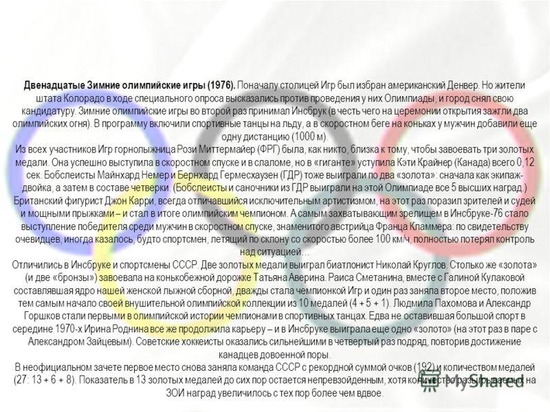 Двенадцатые Зимние олимпийские игры (1976). Поначалу столицей Игр был избран американский Денвер. Но жители штата Колорадо в ходе специального опроса высказались против проведения у них Олимпиады, и город снял свою кандидатуру. Зимние олимпийские игр