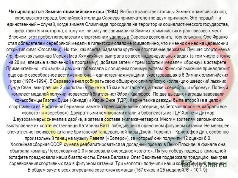 Четырнадцатые Зимние олимпийские игры (1984). Выбор в качестве столицы Зимних олимпийских игр, югославского города, боснийской столицы Сараево примечателен по двум причинам. Это первый – и единственный – случай, когда зимняя Олимпиада проходила на те