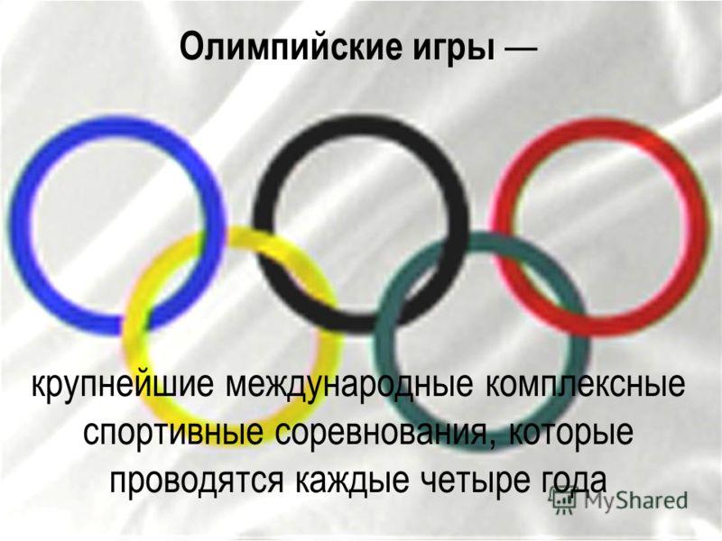 Олимпийские игры крупнейшие международные комплексные спортивные соревнования, которые проводятся каждые четыре года