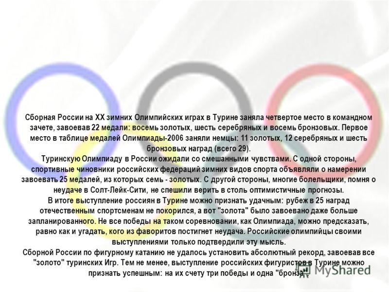 Сборная России на ХХ зимних Олимпийских играх в Турине заняла четвертое место в командном зачете, завоевав 22 медали: восемь золотых, шесть серебряных и восемь бронзовых. Первое место в таблице медалей Олимпиады-2006 заняли немцы: 11 золотых, 12 сере