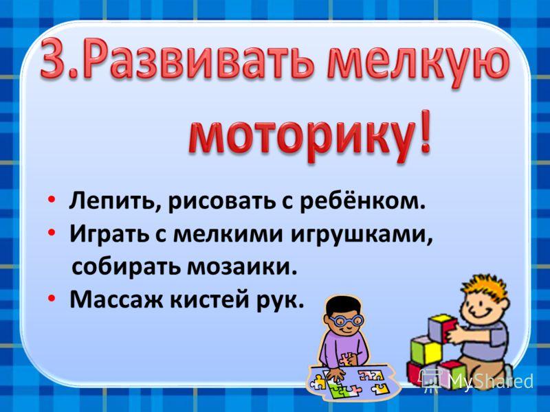 Лепить, рисовать с ребёнком. Играть с мелкими игрушками, собирать мозаики. Массаж кистей рук.