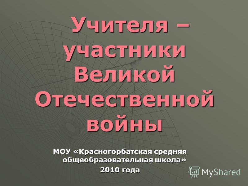 Учителя – участники Великой Отечественной войны Учителя – участники Великой Отечественной войны МОУ «Красногорбатская средняя общеобразовательная школа» 2010 года