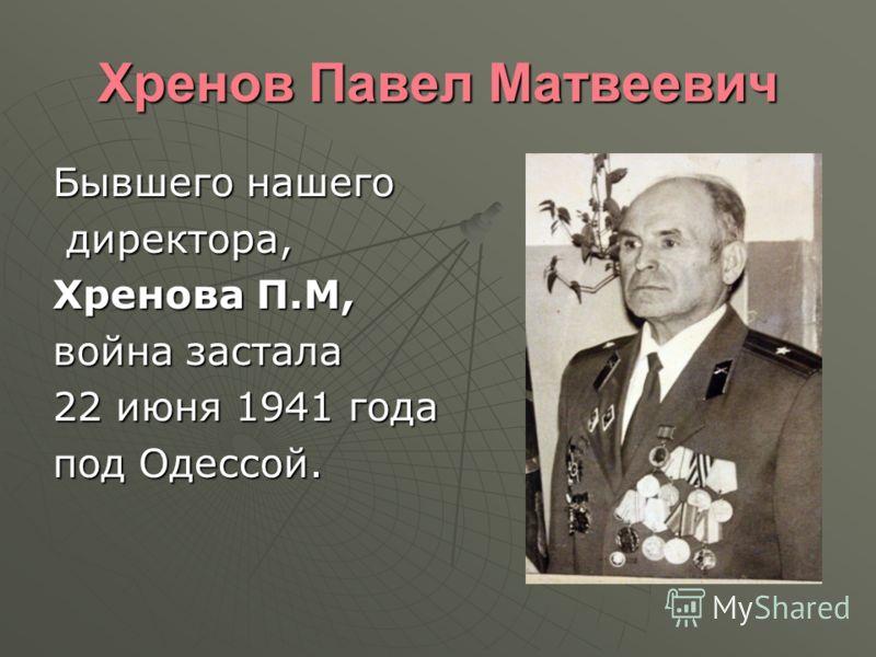 Хренов Павел Матвеевич Бывшего нашего директора, директора, Хренова П.М, война застала 22 июня 1941 года под Одессой.