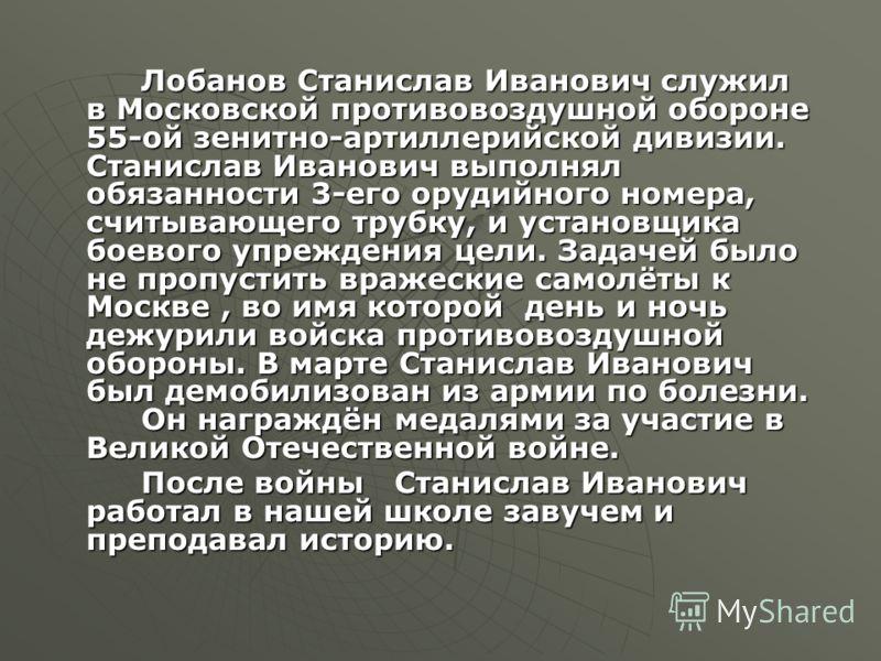 Лобанов Станислав Иванович служил в Московской противовоздушной обороне 55-ой зенитно-артиллерийской дивизии. Станислав Иванович выполнял обязанности 3-его орудийного номера, считывающего трубку, и установщика боевого упреждения цели. Задачей было не