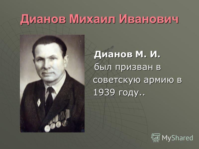 Дианов Михаил Иванович Дианов М. И. Дианов М. И. был призван в был призван в советскую армию в советскую армию в 1939 году.. 1939 году..