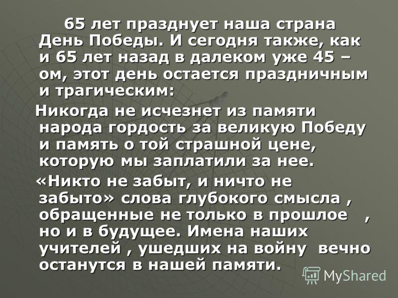 65 лет празднует наша страна День Победы. И сегодня также, как и 65 лет назад в далеком уже 45 – ом, этот день остается праздничным и трагическим: Никогда не исчезнет из памяти народа гордость за великую Победу и память о той страшной цене, которую м