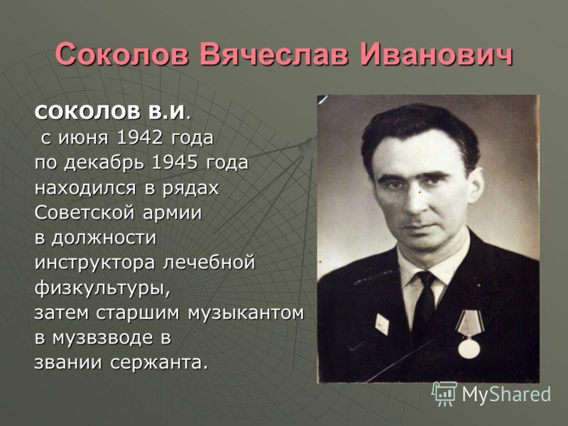 Соколов Вячеслав Иванович СОКОЛОВ В.И. с июня 1942 года с июня 1942 года по декабрь 1945 года находился в рядах Советской армии в должности инструктора лечебной физкультуры, затем старшим музыкантом в музвзводе в звании сержанта.