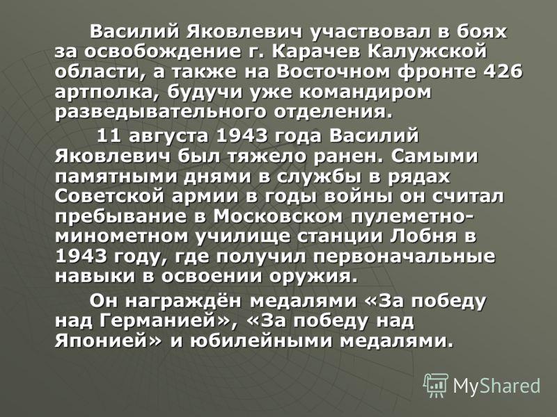 Василий Яковлевич участвовал в боях за освобождение г. Карачев Калужской области, а также на Восточном фронте 426 артполка, будучи уже командиром разведывательного отделения. 11 августа 1943 года Василий Яковлевич был тяжело ранен. Самыми памятными д