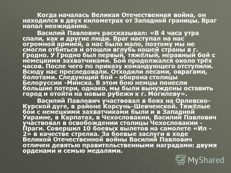 Когда началась Великая Отечественная война, он находился в двух километрах от Западной границы. Враг напал неожиданно. Василий Павлович рассказывал: «В 4 часа утра спали, как и другие люди. Враг наступал на нас огромной армией, а нас было мало, поэто
