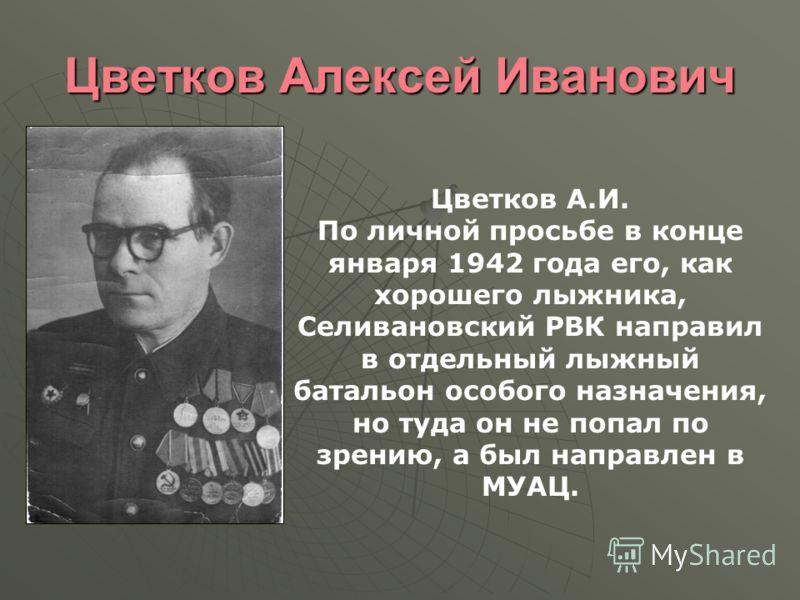 Цветков Алексей Иванович Цветков А.И. По личной просьбе в конце января 1942 года его, как хорошего лыжника, Селивановский РВК направил в отдельный лыжный батальон особого назначения, но туда он не попал по зрению, а был направлен в МУАЦ.