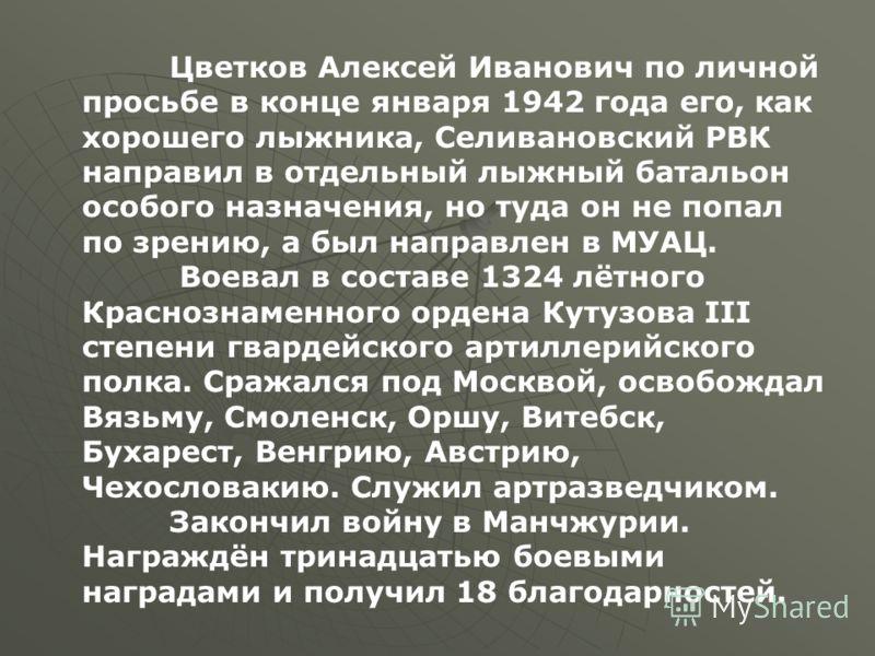 Цветков Алексей Иванович по личной просьбе в конце января 1942 года его, как хорошего лыжника, Селивановский РВК направил в отдельный лыжный батальон особого назначения, но туда он не попал по зрению, а был направлен в МУАЦ. Воевал в составе 1324 лёт