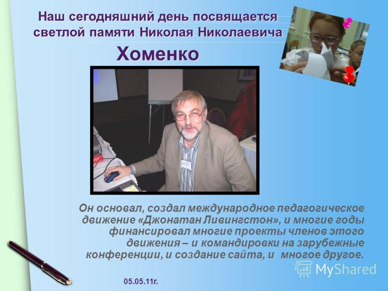 05.05.11г. Наш сегодняшний день посвящается светлой памяти Николая Николаевича Хоменко Он основал, создал международное педагогическое движение «Джонатан Ливингстон», и многие годы финансировал многие проекты членов этого движения – и командировки на