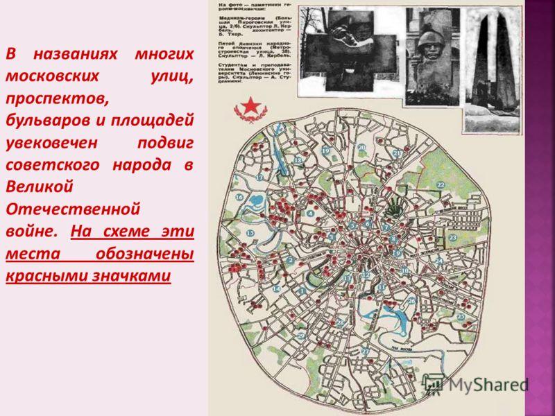 В названиях многих московских улиц, проспектов, бульваров и площадей увековечен подвиг советского народа в Великой Отечественной войне. На схеме эти места обозначены красными значками