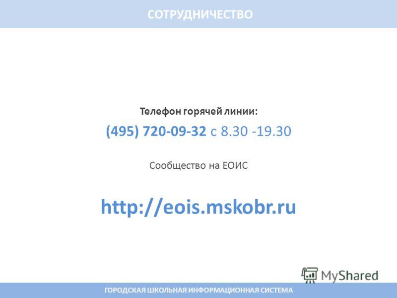 Телефон горячей линии: (495) 720-09-32 с 8.30 -19.30 Сообщество на ЕОИС http://eois.mskobr.ru 16 СОТРУДНИЧЕСТВО ГОРОДСКАЯ ШКОЛЬНАЯ ИНФОРМАЦИОННАЯ СИСТЕМА