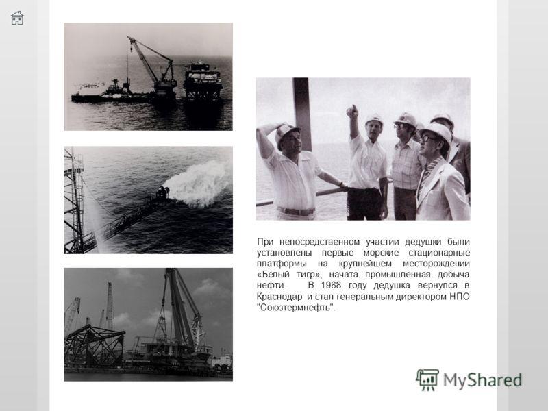 При непосредственном участии дедушки были установлены первые морские стационарные платформы на крупнейшем месторождении «Белый тигр», начата промышленная добыча нефти. В 1988 году дедушка вернулся в Краснодар и стал генеральным директором НПО