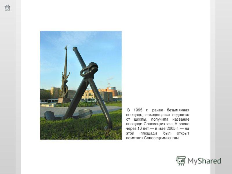 В 1995 г. ранее безымянная площадь, находящаяся недалеко от школы, получила название площади Соловецких юнг. А ровно через 10 лет в мае 2005 г. на этой площади был открыт памятник Соловецким юнгам.