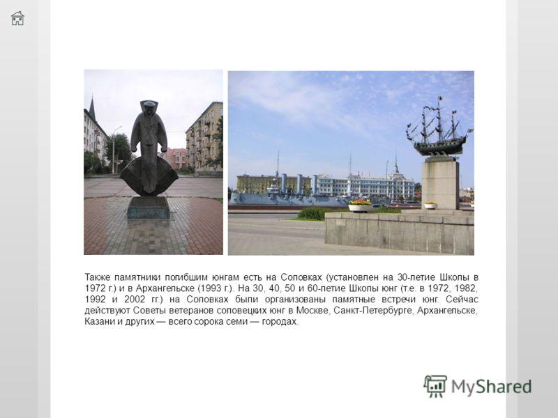Также памятники погибшим юнгам есть на Соловках (установлен на 30-летие Школы в 1972 г.) и в Архангельске (1993 г.). На 30, 40, 50 и 60-летие Школы юнг (т.е. в 1972, 1982, 1992 и 2002 гг.) на Соловках были организованы памятные встречи юнг. Сейчас де