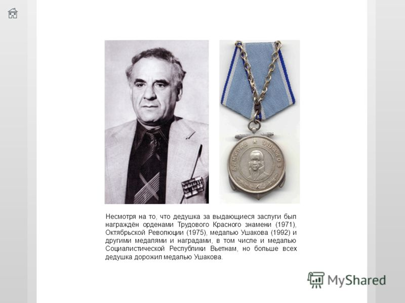 Несмотря на то, что дедушка за выдающиеся заслуги был награждён орденами Трудового Красного знамени (1971), Октябрьской Революции (1975), медалью Ушакова (1992) и другими медалями и наградами, в том числе и медалью Социалистической Республики Вьетнам