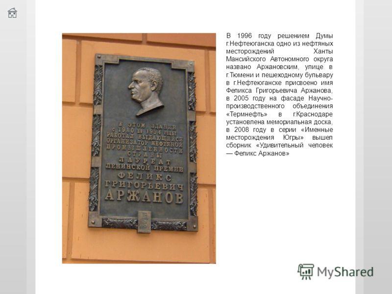 В 1996 году решением Думы г.Нефтеюганска одно из нефтяных месторождений Ханты Мансийского Автономного округа названо Аржановским, улице в г.Тюмени и пешеходному бульвару в г.Нефтеюганске присвоено имя Феликса Григорьевича Аржанова, в 2005 году на фас
