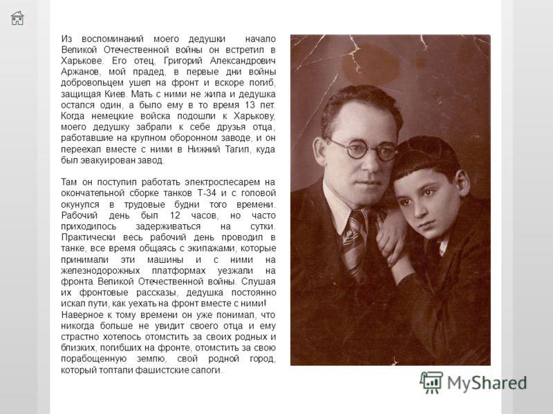 Из воспоминаний моего дедушки начало Великой Отечественной войны он встретил в Харькове. Его отец, Григорий Александрович Аржанов, мой прадед, в первые дни войны добровольцем ушел на фронт и вскоре погиб, защищая Киев. Мать с ними не жила и дедушка о