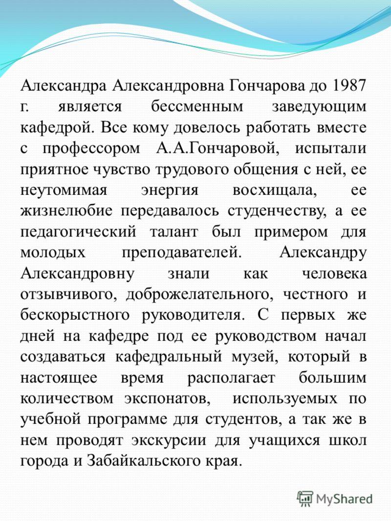 Александра Александровна Гончарова до 1987 г. является бессменным заведующим кафедрой. Все кому довелось работать вместе с профессором А.А.Гончаровой, испытали приятное чувство трудового общения с ней, ее неутомимая энергия восхищала, ее жизнелюбие п