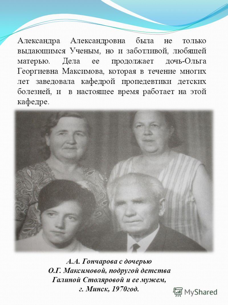Александра Александровна была не только выдающимся Ученым, но и заботливой, любящей матерью. Дела ее продолжает дочь-Ольга Георгиевна Максимова, которая в течение многих лет заведовала кафедрой пропедевтики детских болезней, и в настоящее время работ