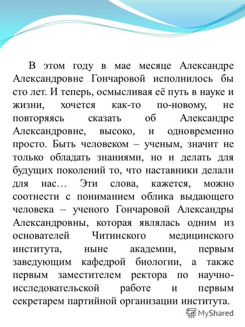 В этом году в мае месяце Александре Александровне Гончаровой исполнилось бы сто лет. И теперь, осмысливая её путь в науке и жизни, хочется как-то по-новому, не повторяясь сказать об Александре Александровне, высоко, и одновременно просто. Быть челове