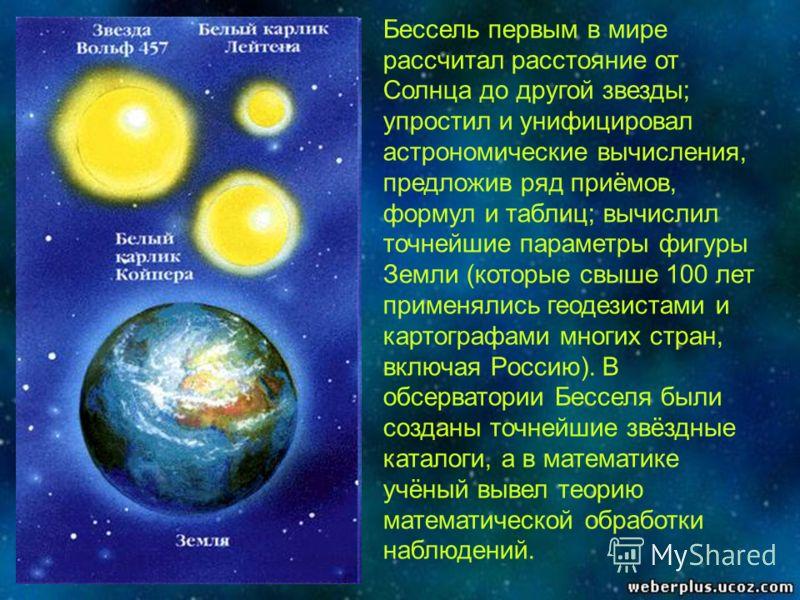 Бессель первым в мире рассчитал расстояние от Солнца до другой звезды; упростил и унифицировал астрономические вычисления, предложив ряд приёмов, формул и таблиц; вычислил точнейшие параметры фигуры Земли (которые свыше 100 лет применялись геодезиста