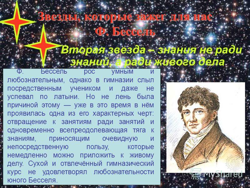 Звезды, которые зажег для нас Ф. Бессель Вторая звезда – знания не ради знаний, а ради живого дела Ф. Бессель рос умным и любознательным, однако в гимназии слыл посредственным учеником и даже не успевал по латыни. Но не лень была причиной этому уже в